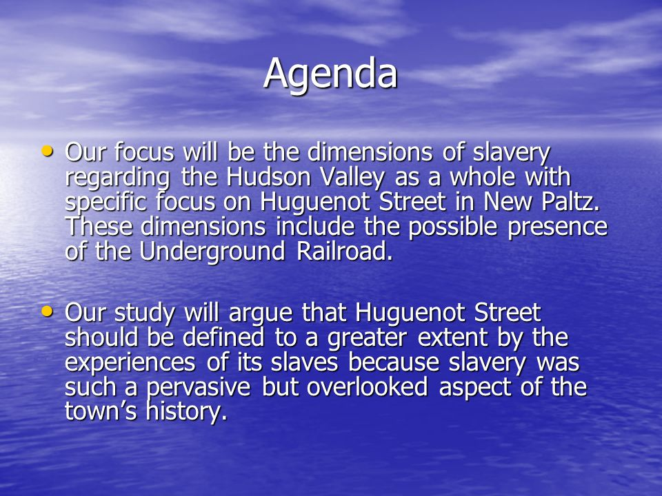 Agenda Our focus will be the dimensions of slavery regarding the Hudson Valley as a whole with specific focus on Huguenot Street in New Paltz.