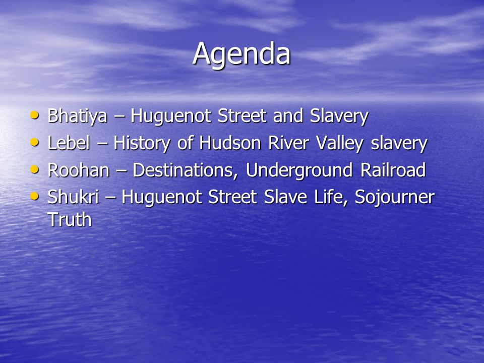 Agenda Bhatiya – Huguenot Street and Slavery Bhatiya – Huguenot Street and Slavery Lebel – History of Hudson River Valley slavery Lebel – History of Hudson River Valley slavery Roohan – Destinations, Underground Railroad Roohan – Destinations, Underground Railroad Shukri – Huguenot Street Slave Life, Sojourner Truth Shukri – Huguenot Street Slave Life, Sojourner Truth