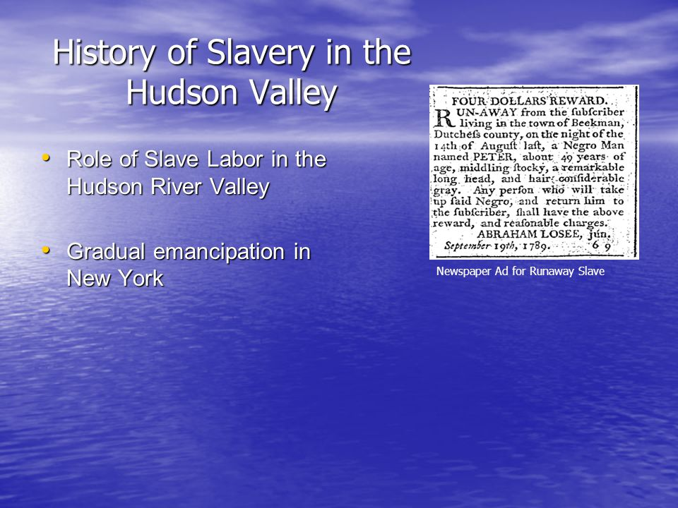 History of Slavery in the Hudson Valley Role of Slave Labor in the Hudson River Valley Role of Slave Labor in the Hudson River Valley Gradual emancipation in New York Gradual emancipation in New York Newspaper Ad for Runaway Slave