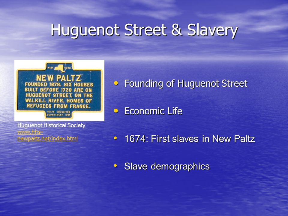 Huguenot Street & Slavery Founding of Huguenot Street Founding of Huguenot Street Economic Life Economic Life 1674: First slaves in New Paltz 1674: First slaves in New Paltz Slave demographics Slave demographics Huguenot Historical Society www.hhs- newpaltz.net/index.html www.hhs- newpaltz.net/index.html