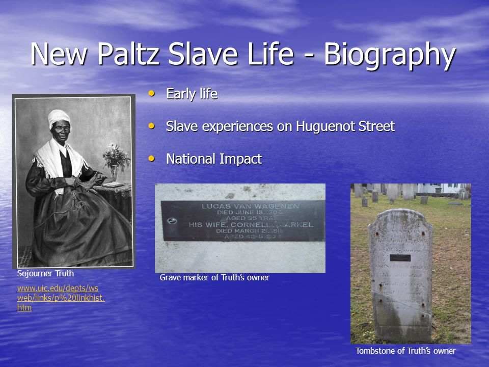 New Paltz Slave Life - Biography Early life Early life Slave experiences on Huguenot Street Slave experiences on Huguenot Street National Impact National Impact Sojourner Truth www.uic.edu/depts/ws web/links/p%20linkhist.