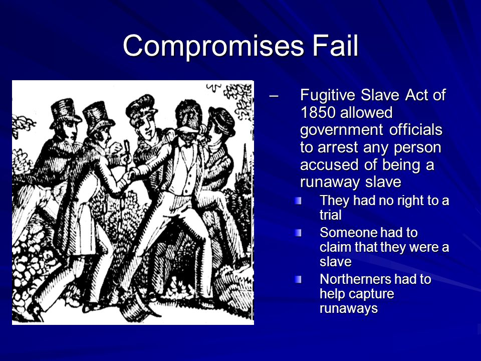 Compromises Fail –Fugitive Slave Act of 1850 allowed government officials to arrest any person accused of being a runaway slave They had no right to a trial Someone had to claim that they were a slave Northerners had to help capture runaways
