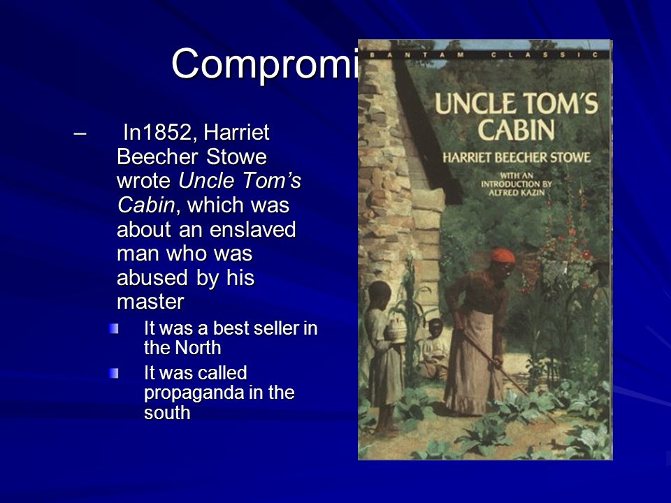 Compromises Fail – In1852, Harriet Beecher Stowe wrote Uncle Tom's Cabin, which was about an enslaved man who was abused by his master It was a best seller in the North It was called propaganda in the south