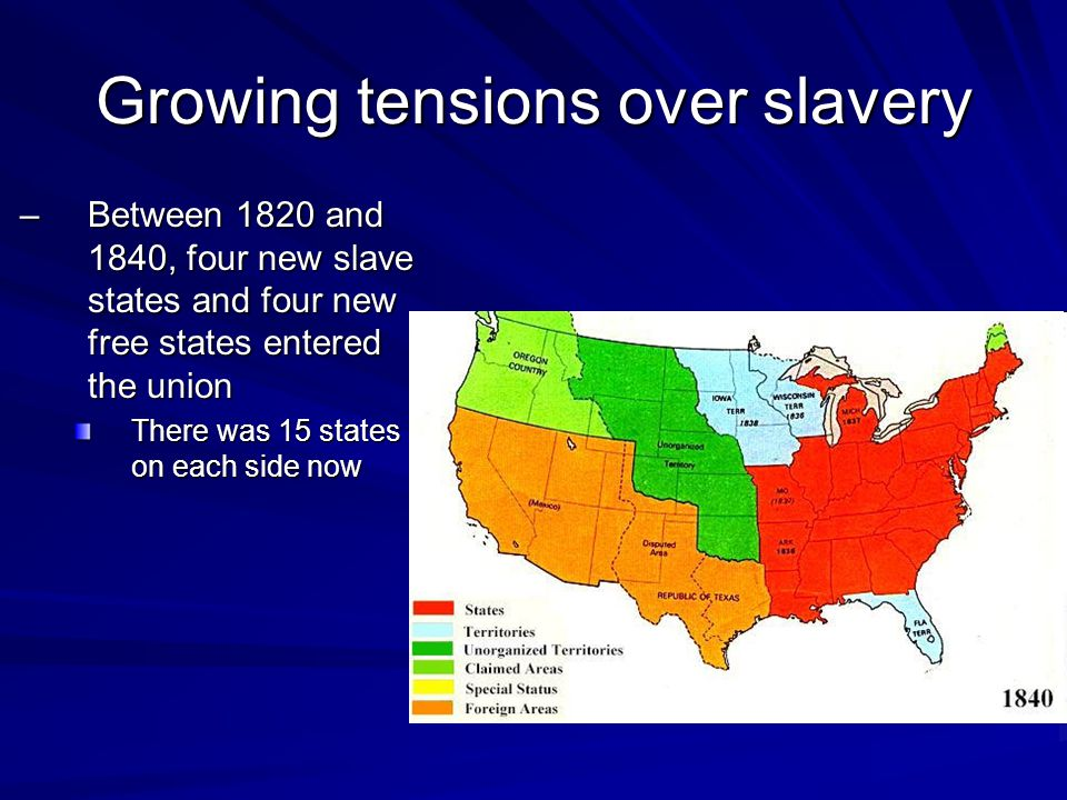 Growing tensions over slavery –Between 1820 and 1840, four new slave states and four new free states entered the union There was 15 states on each side now