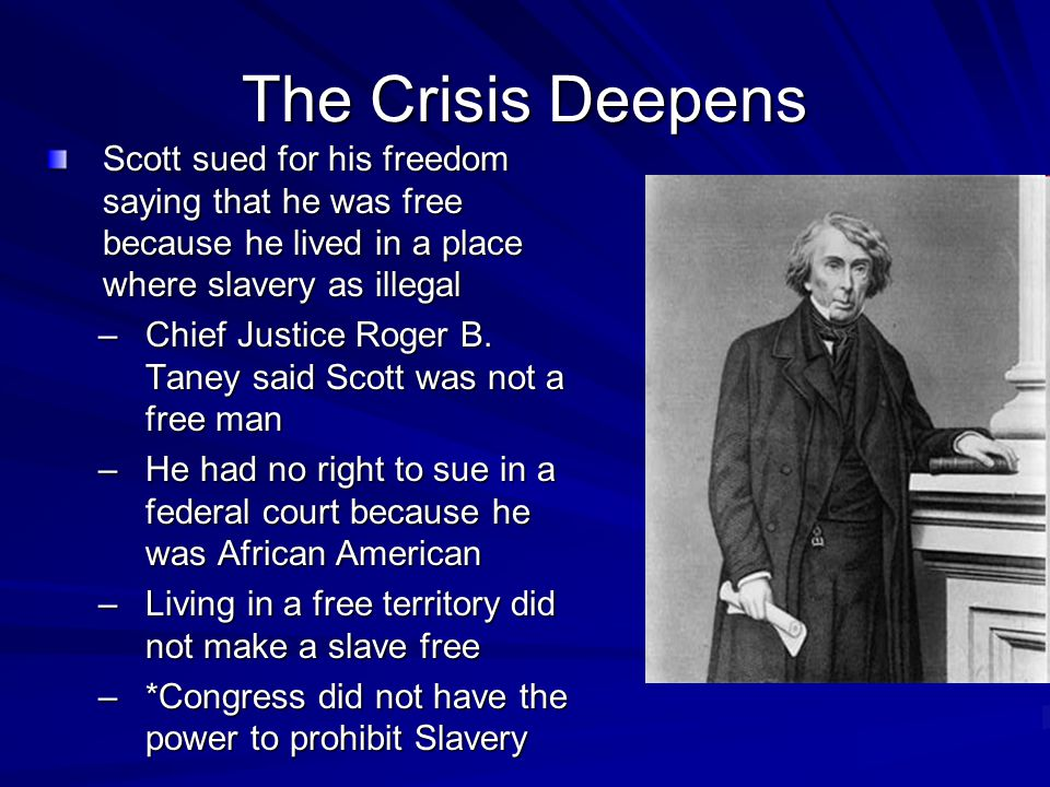 The Crisis Deepens Scott sued for his freedom saying that he was free because he lived in a place where slavery as illegal –Chief Justice Roger B.