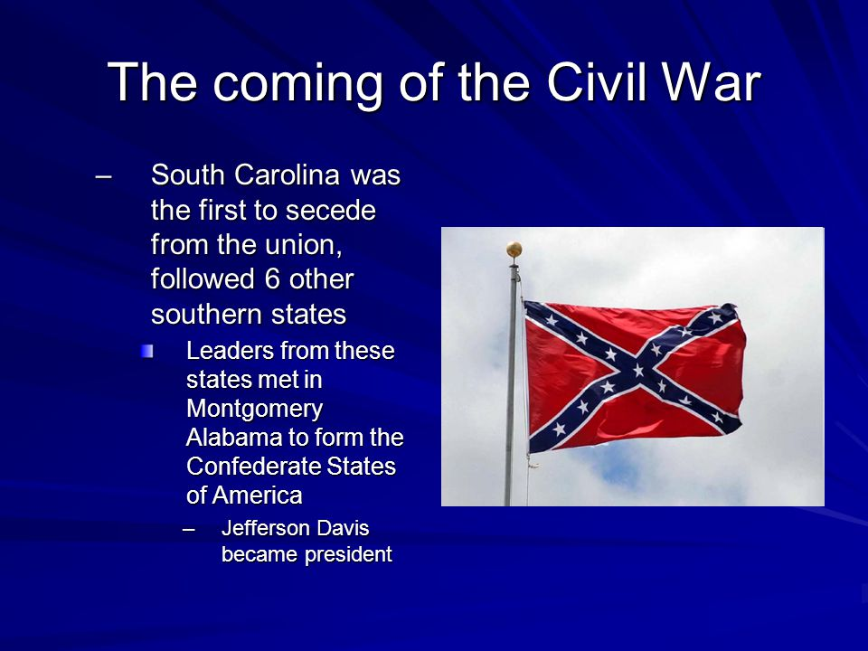 The coming of the Civil War –South Carolina was the first to secede from the union, followed 6 other southern states Leaders from these states met in Montgomery Alabama to form the Confederate States of America –Jefferson Davis became president