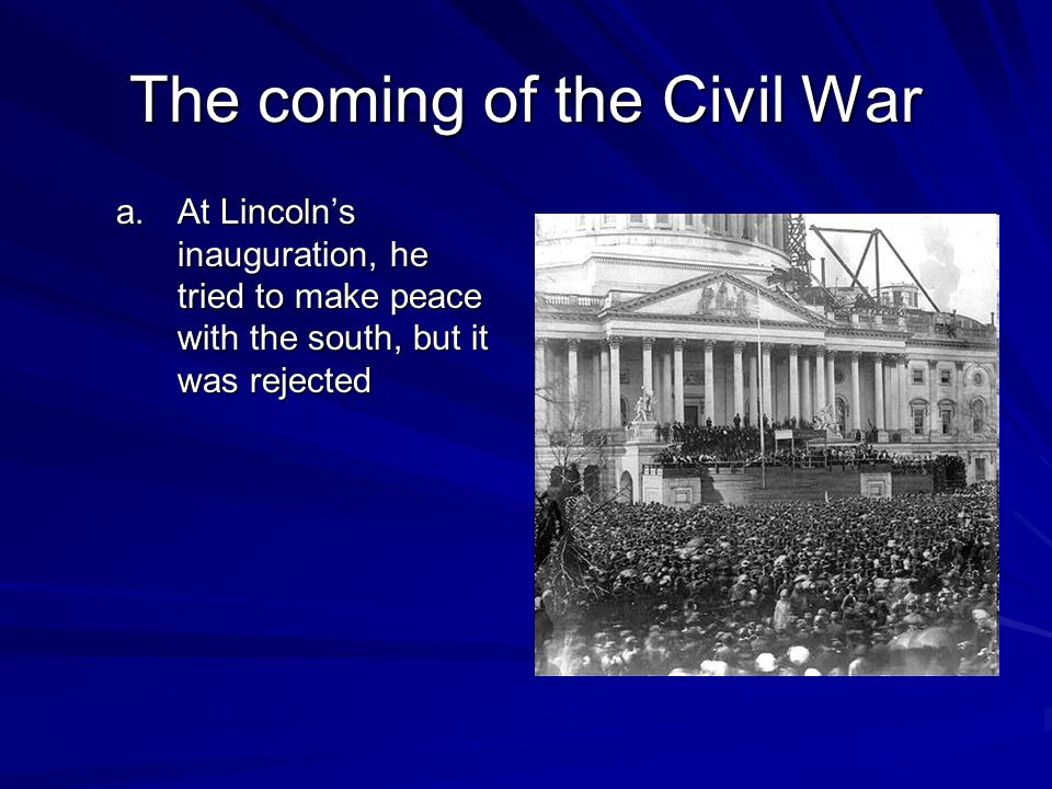 The coming of the Civil War a.At Lincoln's inauguration, he tried to make peace with the south, but it was rejected
