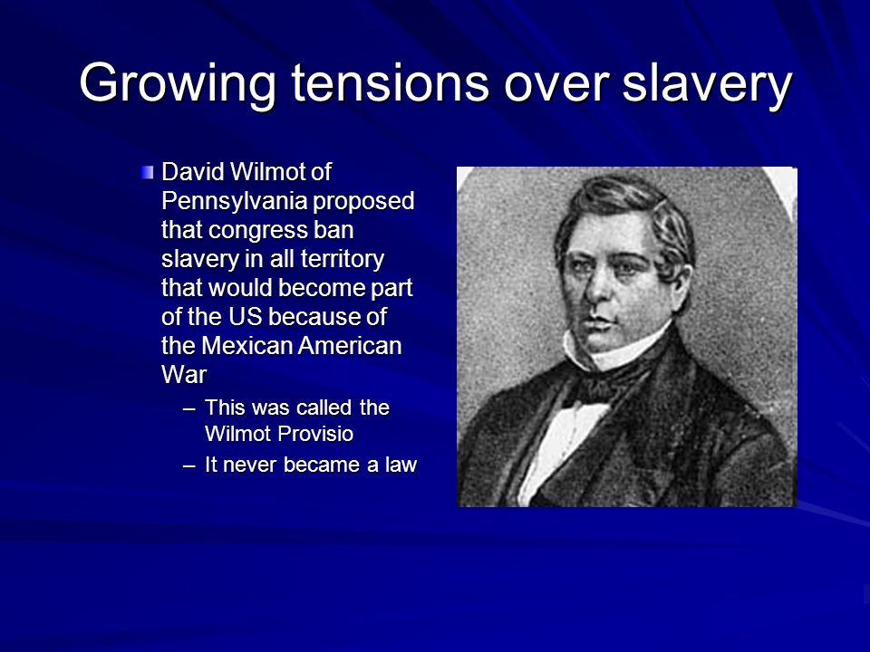 Growing tensions over slavery David Wilmot of Pennsylvania proposed that congress ban slavery in all territory that would become part of the US because of the Mexican American War –This was called the Wilmot Provisio –It never became a law