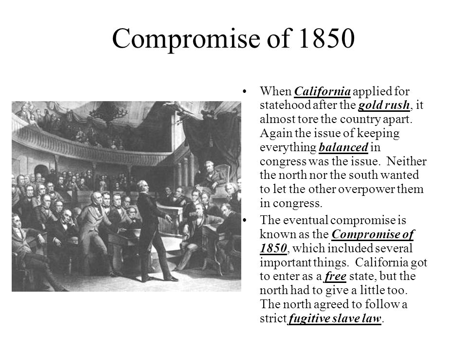 Compromise of 1850 When California applied for statehood after the gold rush, it almost tore the country apart. Again the issue of keeping everything