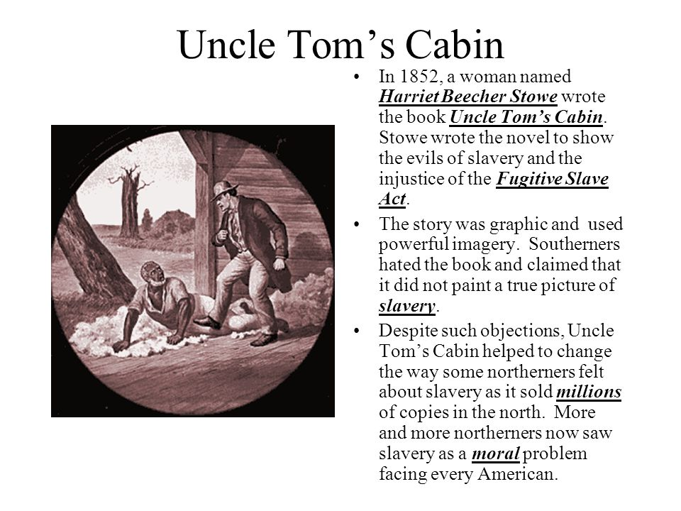 Uncle Tom's Cabin In 1852, a woman named Harriet Beecher Stowe wrote the book Uncle Tom's Cabin. Stowe wrote the novel to show the evils of slavery an