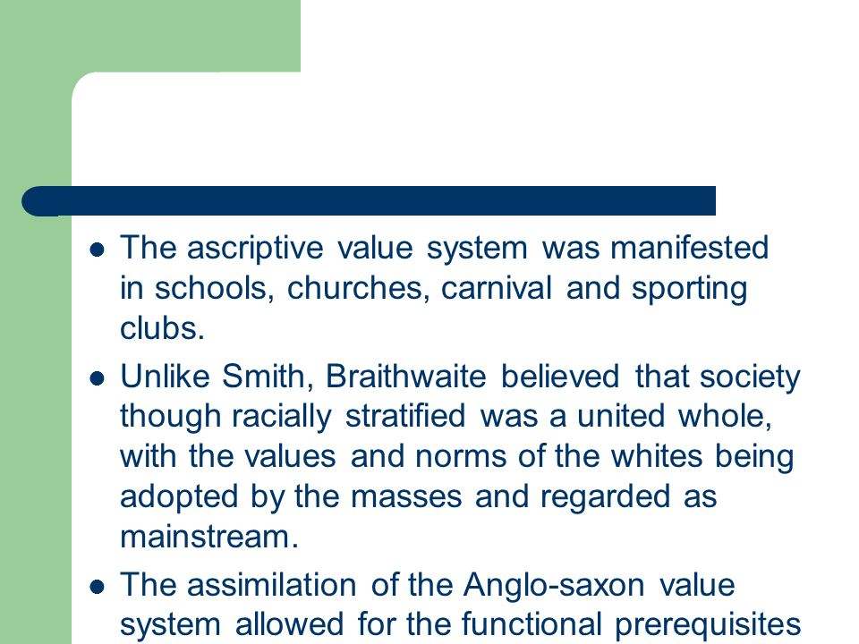 The ascriptive value system was manifested in schools, churches, carnival and sporting clubs. Unlike Smith, Braithwaite believed that society though r