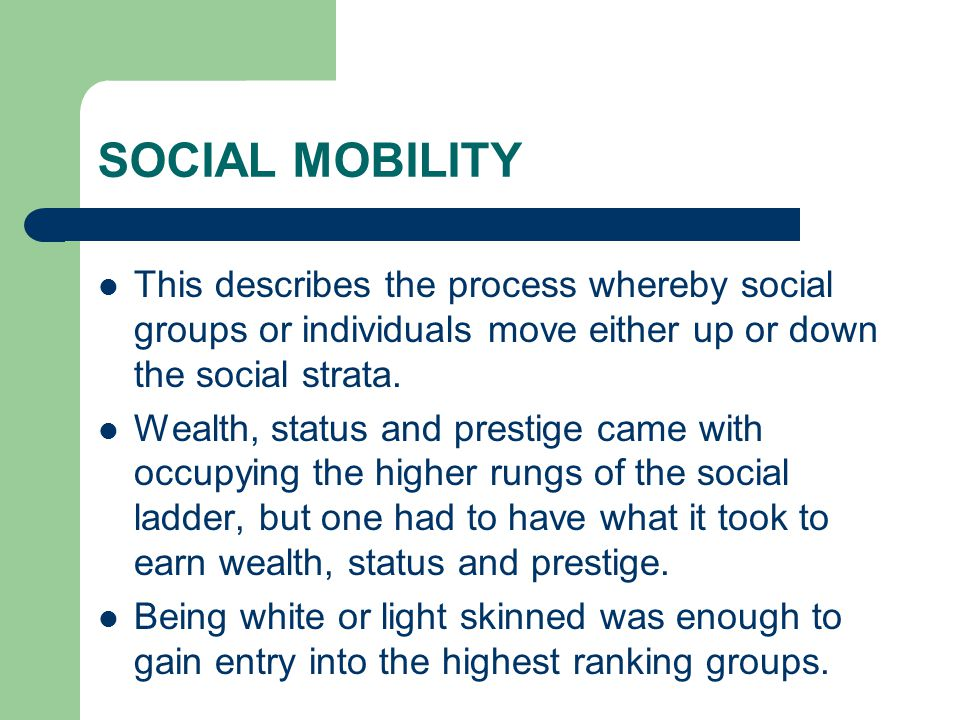 SOCIAL MOBILITY This describes the process whereby social groups or individuals move either up or down the social strata. Wealth, status and prestige