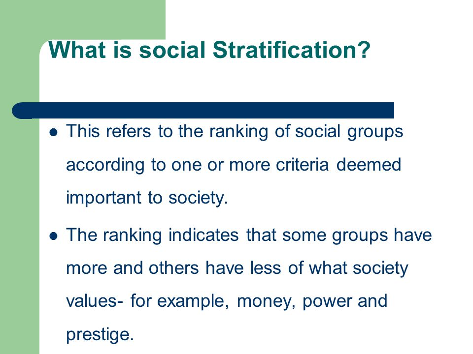 What is social Stratification? This refers to the ranking of social groups according to one or more criteria deemed important to society. The ranking