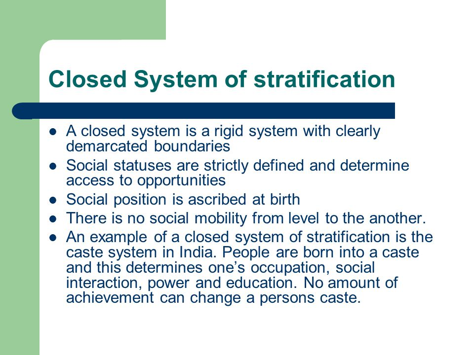 Closed System of stratification A closed system is a rigid system with clearly demarcated boundaries Social statuses are strictly defined and determin