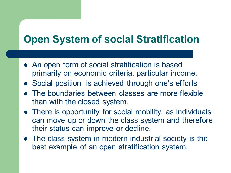 Open System of social Stratification An open form of social stratification is based primarily on economic criteria, particular income. Social position