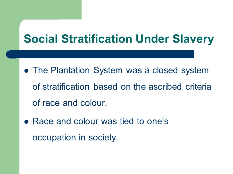 Social Stratification Under Slavery The Plantation System was a closed system of stratification based on the ascribed criteria of race and colour. Rac