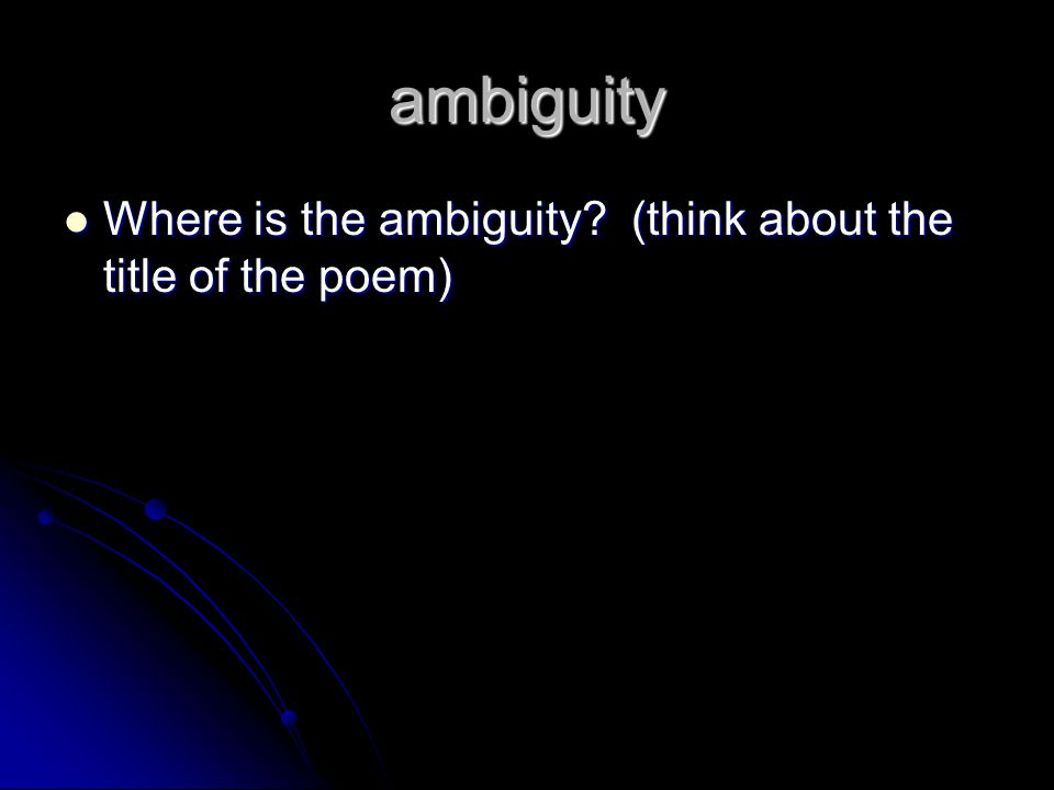 ambiguity Where is the ambiguity. (think about the title of the poem) Where is the ambiguity.