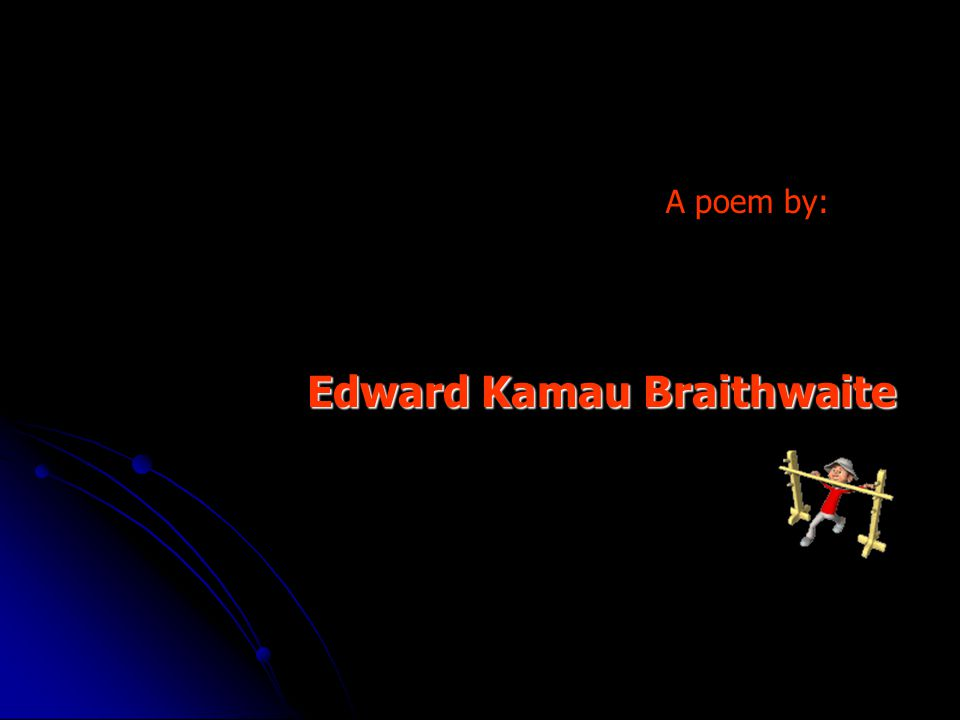Edward Kamau Braithwaite Edward Kamau Braithwaite A poem by: