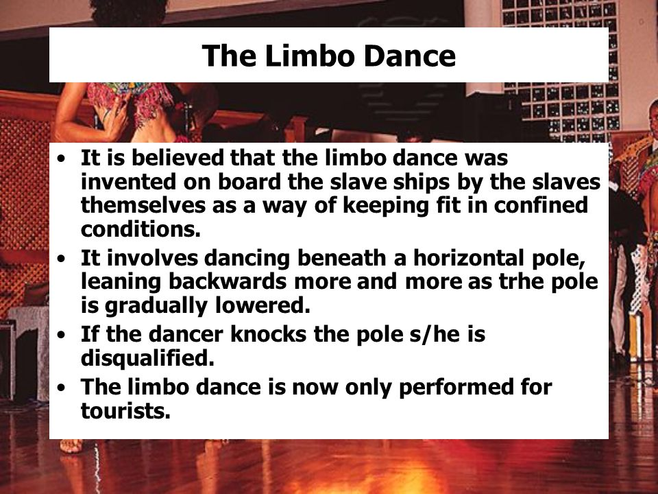 The Limbo Dance It is believed that the limbo dance was invented on board the slave ships by the slaves themselves as a way of keeping fit in confined conditions.