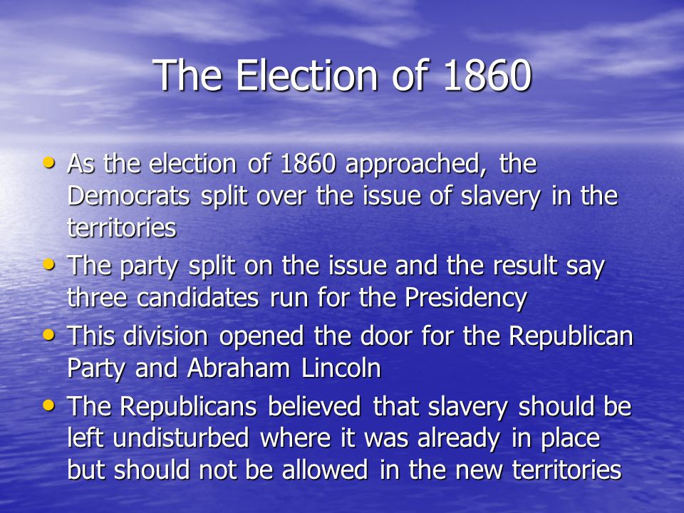 The Election of 1860 As the election of 1860 approached, the Democrats split over the issue of slavery in the territories As the election of 1860 approached, the Democrats split over the issue of slavery in the territories The party split on the issue and the result say three candidates run for the Presidency The party split on the issue and the result say three candidates run for the Presidency This division opened the door for the Republican Party and Abraham Lincoln This division opened the door for the Republican Party and Abraham Lincoln The Republicans believed that slavery should be left undisturbed where it was already in place but should not be allowed in the new territories The Republicans believed that slavery should be left undisturbed where it was already in place but should not be allowed in the new territories