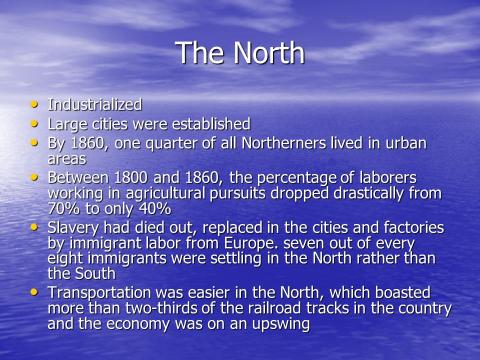 The North Industrialized Industrialized Large cities were established Large cities were established By 1860, one quarter of all Northerners lived in urban areas By 1860, one quarter of all Northerners lived in urban areas Between 1800 and 1860, the percentage of laborers working in agricultural pursuits dropped drastically from 70% to only 40% Between 1800 and 1860, the percentage of laborers working in agricultural pursuits dropped drastically from 70% to only 40% Slavery had died out, replaced in the cities and factories by immigrant labor from Europe.