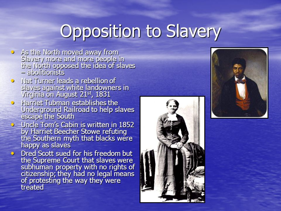 Opposition to Slavery As the North moved away from Slavery more and more people in the North opposed the idea of slaves – abolitionists As the North moved away from Slavery more and more people in the North opposed the idea of slaves – abolitionists Nat Turner leads a rebellion of slaves against white landowners in Virginia on August 21 st, 1831 Nat Turner leads a rebellion of slaves against white landowners in Virginia on August 21 st, 1831 Harriet Tubman establishes the Underground Railroad to help slaves escape the South Harriet Tubman establishes the Underground Railroad to help slaves escape the South Uncle Tom's Cabin is written in 1852 by Harriet Beecher Stowe refuting the Southern myth that blacks were happy as slaves Uncle Tom's Cabin is written in 1852 by Harriet Beecher Stowe refuting the Southern myth that blacks were happy as slaves Dred Scott sued for his freedom but the Supreme Court that slaves were subhuman property with no rights of citizenship; they had no legal means of protesting the way they were treated Dred Scott sued for his freedom but the Supreme Court that slaves were subhuman property with no rights of citizenship; they had no legal means of protesting the way they were treated