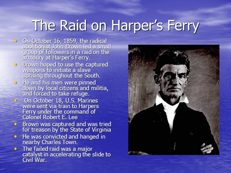 The Raid on Harper's Ferry On October 16, 1859, the radical abolitionist John Brown led a small group of followers in a raid on the armoury at Harper'