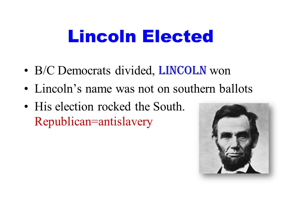 Lincoln Elected B/C Democrats divided, Lincoln won Lincoln's name was not on southern ballots His election rocked the South.