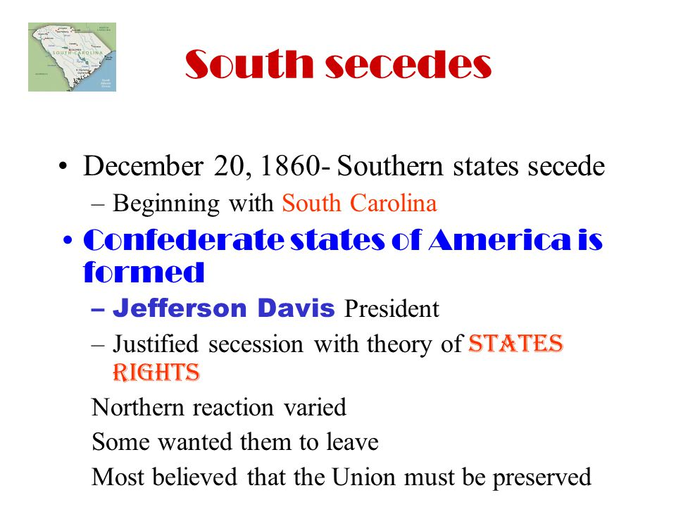 South secedes December 20, Southern states secede –Beginning with South Carolina Confederate states of America is formed –Jefferson Davis President –Justified secession with theory of states rights Northern reaction varied Some wanted them to leave Most believed that the Union must be preserved