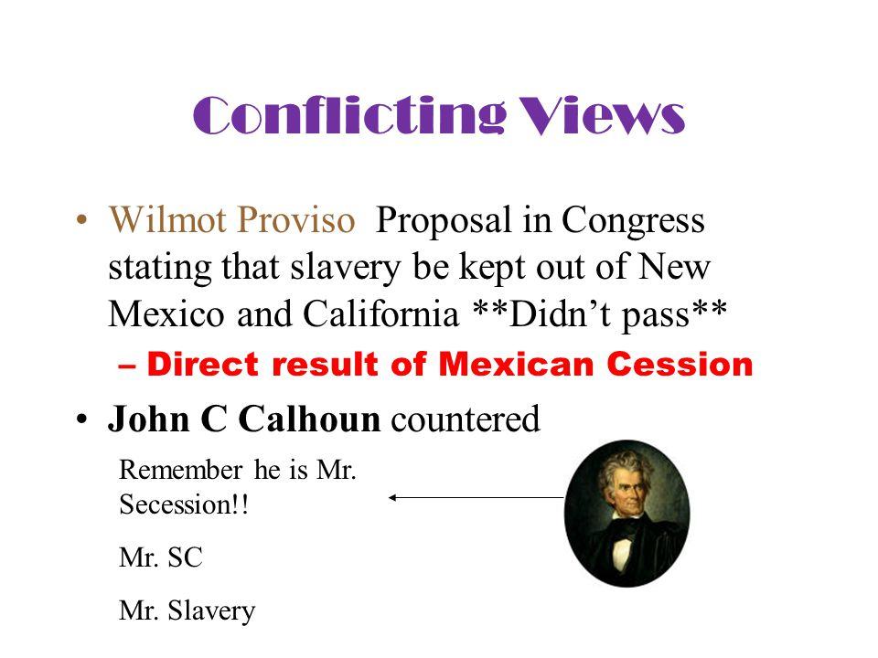 Conflicting Views Wilmot Proviso Proposal in Congress stating that slavery be kept out of New Mexico and California **Didn't pass** –Direct result of Mexican Cession John C Calhoun countered Remember he is Mr.