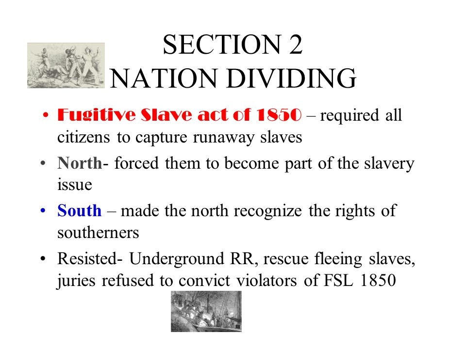 SECTION 2 NATION DIVIDING Fugitive Slave act of 1850 – required all citizens to capture runaway slaves North- forced them to become part of the slavery issue South – made the north recognize the rights of southerners Resisted- Underground RR, rescue fleeing slaves, juries refused to convict violators of FSL 1850