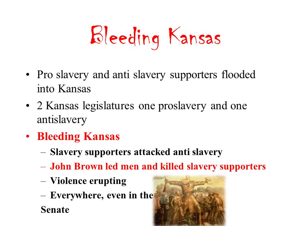 Bleeding Kansas Pro slavery and anti slavery supporters flooded into Kansas 2 Kansas legislatures one proslavery and one antislavery Bleeding Kansas –Slavery supporters attacked anti slavery –John Brown led men and killed slavery supporters –Violence erupting –Everywhere, even in the Senate