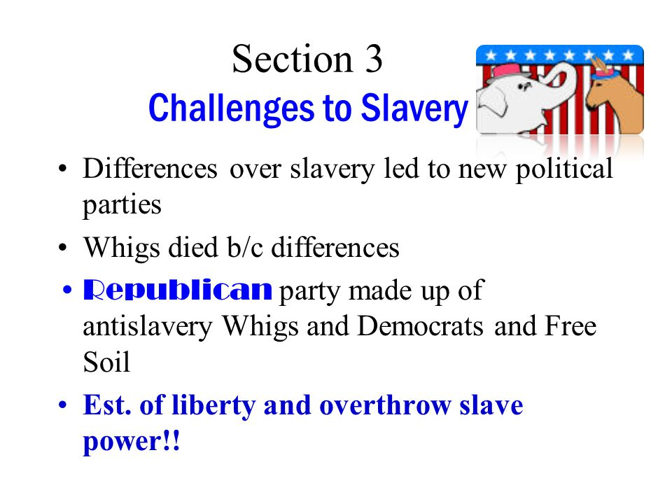 Section 3 Challenges to Slavery Differences over slavery led to new political parties Whigs died b/c differences Republican party made up of antislavery Whigs and Democrats and Free Soil Est.