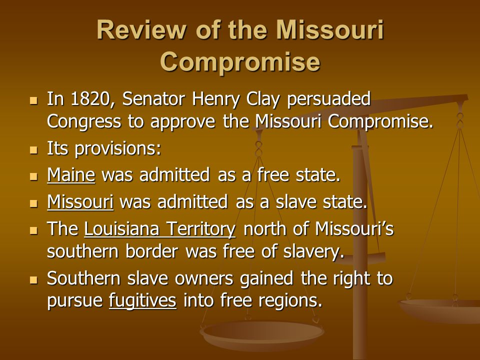 Review of the Missouri Compromise In 1820, Senator Henry Clay persuaded Congress to approve the Missouri Compromise.