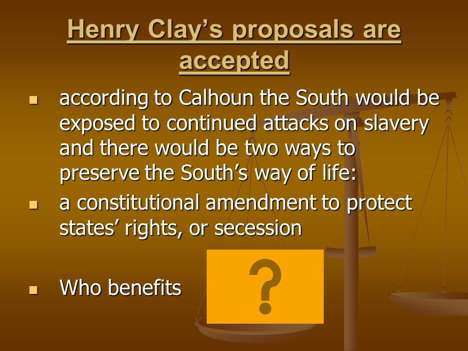 Henry Clay's proposals are accepted according to Calhoun the South would be exposed to continued attacks on slavery and there would be two ways to preserve the South's way of life: according to Calhoun the South would be exposed to continued attacks on slavery and there would be two ways to preserve the South's way of life: a constitutional amendment to protect states' rights, or secession a constitutional amendment to protect states' rights, or secession Who benefits Who benefits