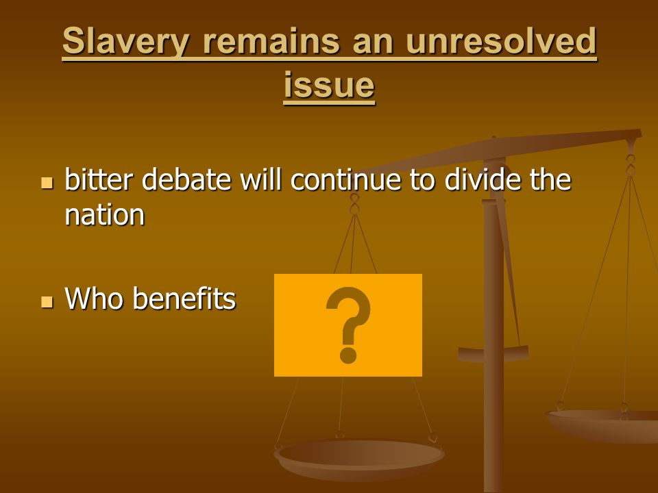 Slavery remains an unresolved issue bitter debate will continue to divide the nation bitter debate will continue to divide the nation Who benefits Who benefits