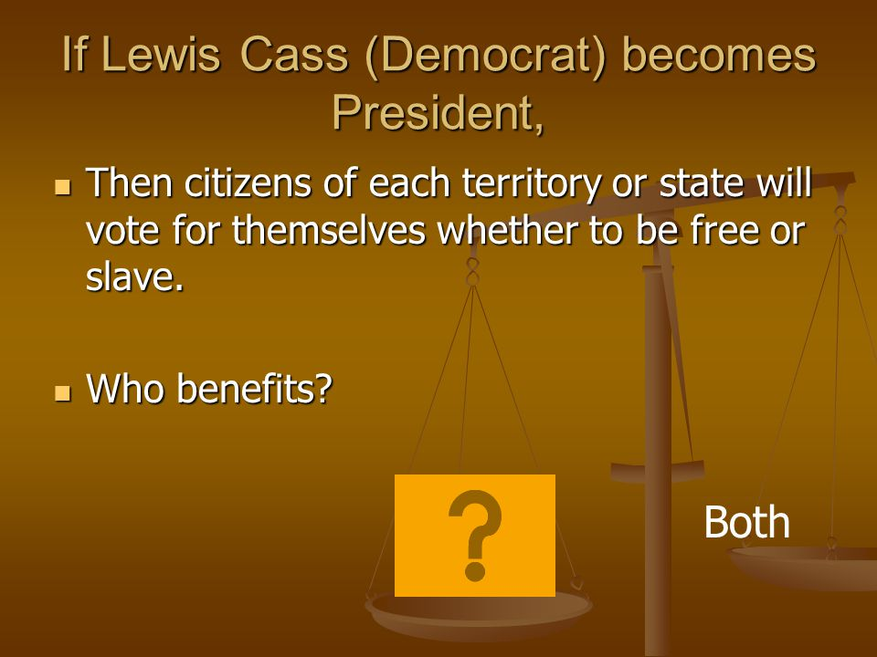 If Lewis Cass (Democrat) becomes President, Then citizens of each territory or state will vote for themselves whether to be free or slave.