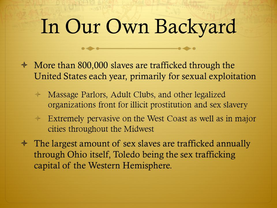 In Our Own Backyard  More than 800,000 slaves are trafficked through the United States each year, primarily for sexual exploitation  Massage Parlors, Adult Clubs, and other legalized organizations front for illicit prostitution and sex slavery  Extremely pervasive on the West Coast as well as in major cities throughout the Midwest  The largest amount of sex slaves are trafficked annually through Ohio itself, Toledo being the sex trafficking capital of the Western Hemisphere.