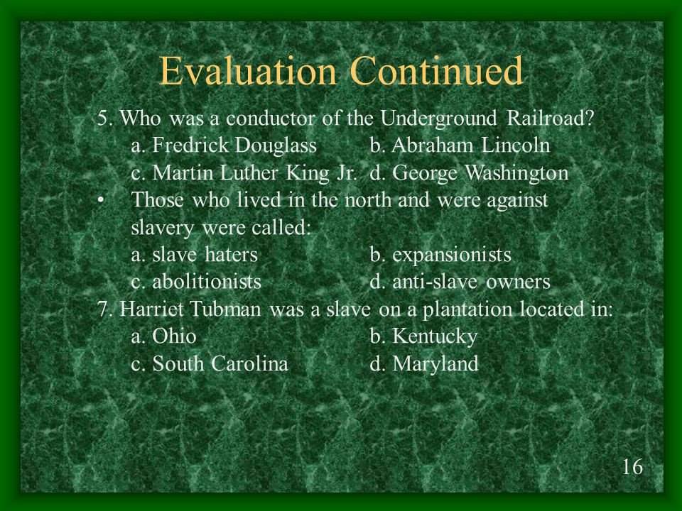 Evaluation Continued 16 5. Who was a conductor of the Underground Railroad.