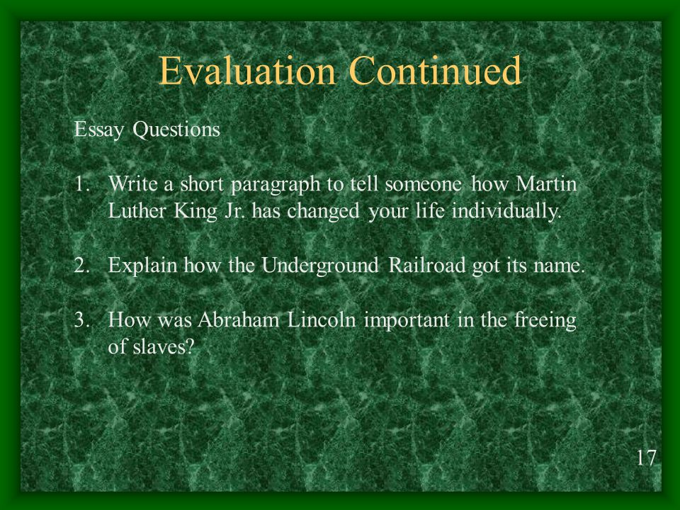 Evaluation Continued 17 Essay Questions 1.Write a short paragraph to tell someone how Martin Luther King Jr.