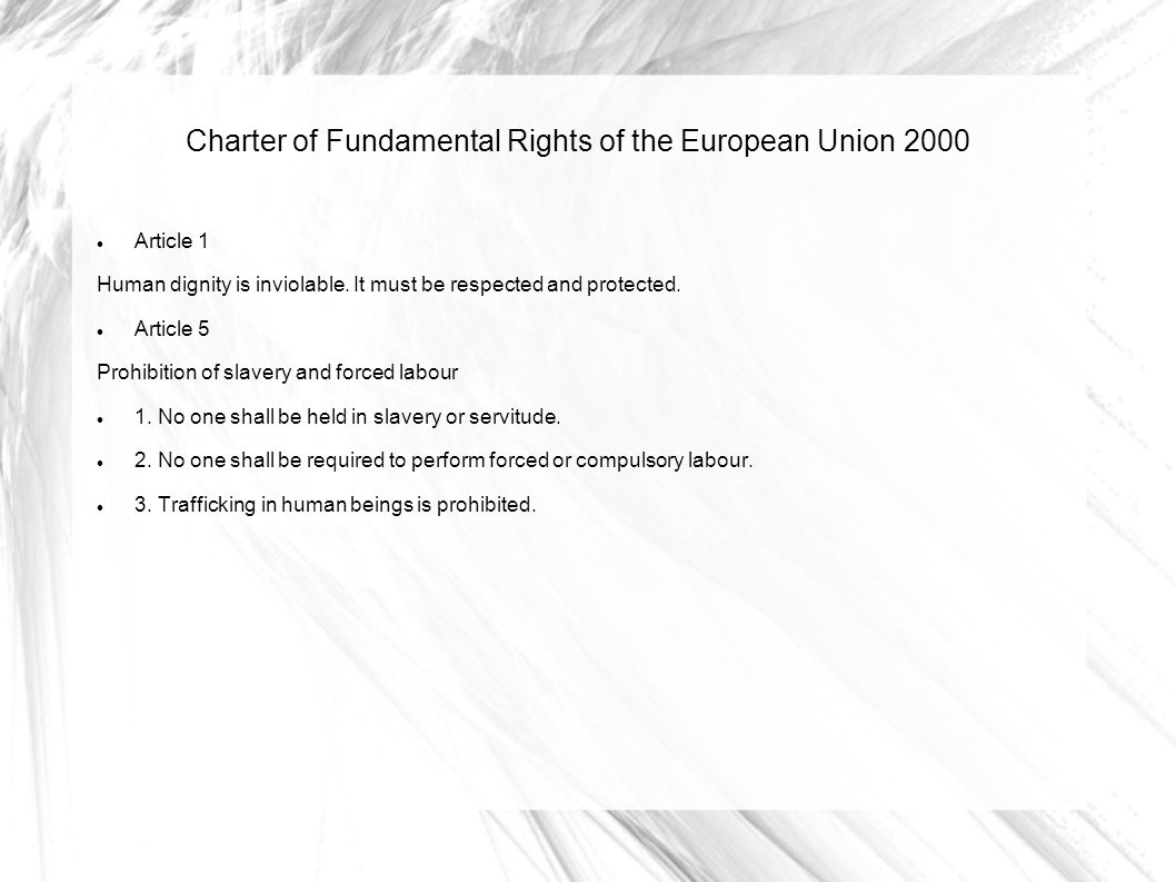 Charter of Fundamental Rights of the European Union 2000 Article 1 Human dignity is inviolable. It must be respected and protected. Article 5 Prohibit