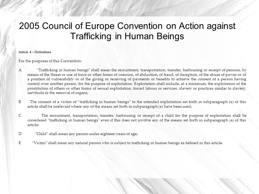 2005 Council of Europe Convention on Action against Trafficking in Human Beings Article 4 – Definitions For the purposes of this Convention: A