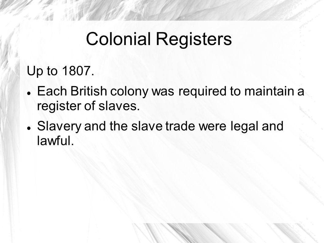 Colonial Registers Up to 1807. Each British colony was required to maintain a register of slaves. Slavery and the slave trade were legal and lawful.