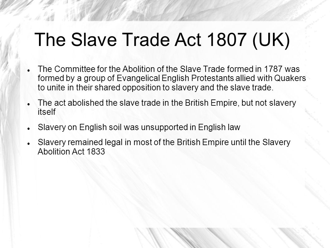 The Slave Trade Act 1807 (UK) The Committee for the Abolition of the Slave Trade formed in 1787 was formed by a group of Evangelical English Protestan
