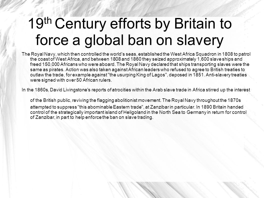 19 th Century efforts by Britain to force a global ban on slavery The Royal Navy, which then controlled the world's seas, established the West Africa