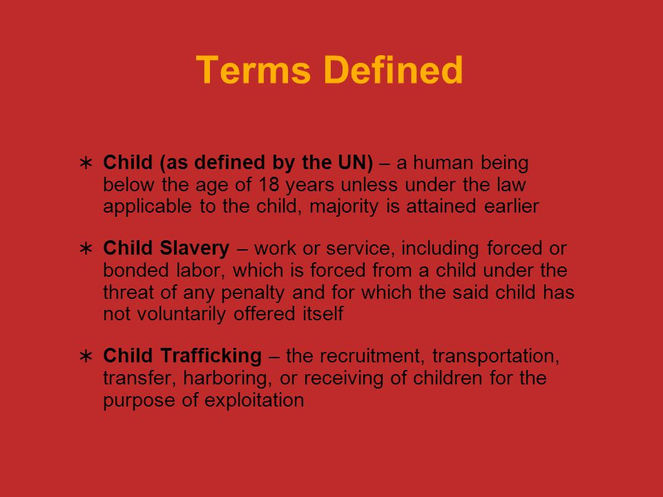 Terms Defined  Child (as defined by the UN) – a human being below the age of 18 years unless under the law applicable to the child, majority is attained earlier  Child Slavery – work or service, including forced or bonded labor, which is forced from a child under the threat of any penalty and for which the said child has not voluntarily offered itself  Child Trafficking – the recruitment, transportation, transfer, harboring, or receiving of children for the purpose of exploitation