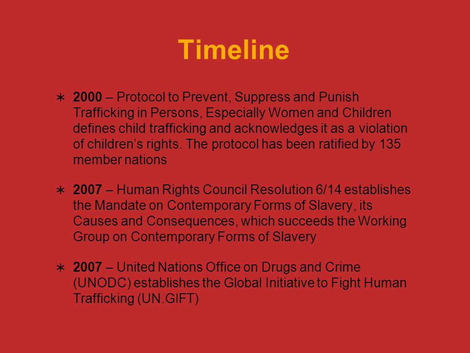 Timeline  2000 – Protocol to Prevent, Suppress and Punish Trafficking in Persons, Especially Women and Children defines child trafficking and acknowledges it as a violation of children's rights.