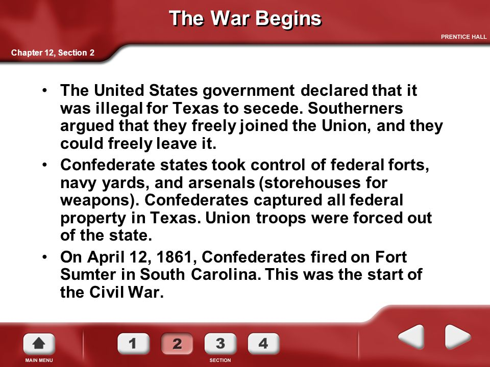 The War Begins The United States government declared that it was illegal for Texas to secede. Southerners argued that they freely joined the Union, an