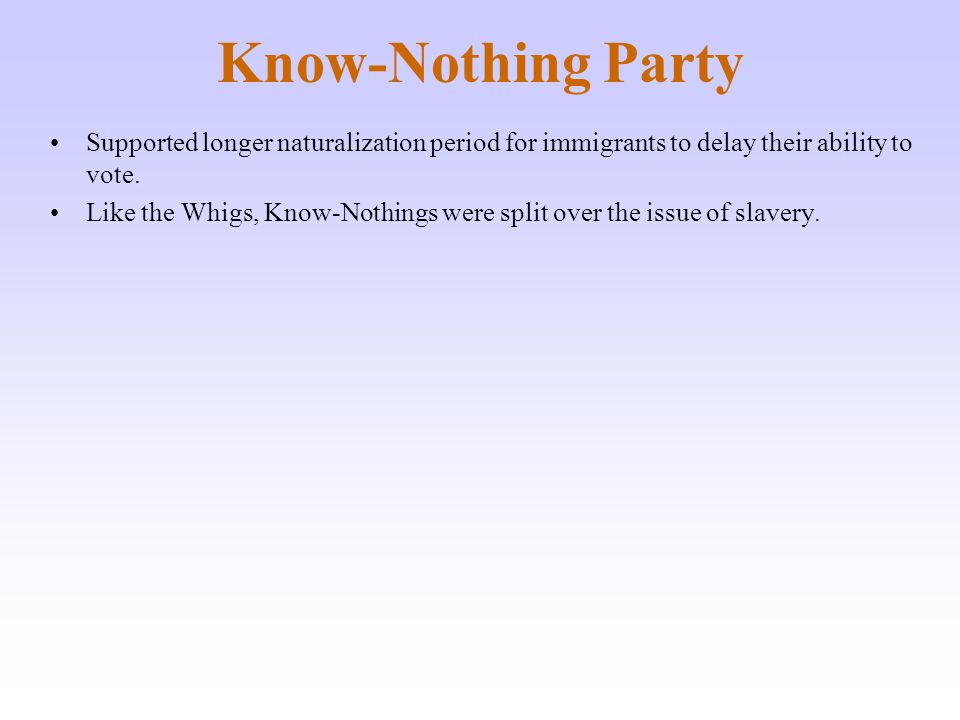 Know-Nothing Party Supported longer naturalization period for immigrants to delay their ability to vote.