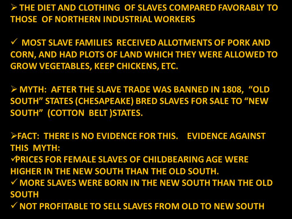  THE DIET AND CLOTHING OF SLAVES COMPARED FAVORABLY TO THOSE OF NORTHERN INDUSTRIAL WORKERS MOST SLAVE FAMILIES RECEIVED ALLOTMENTS OF PORK AND CORN, AND HAD PLOTS OF LAND WHICH THEY WERE ALLOWED TO GROW VEGETABLES, KEEP CHICKENS, ETC.